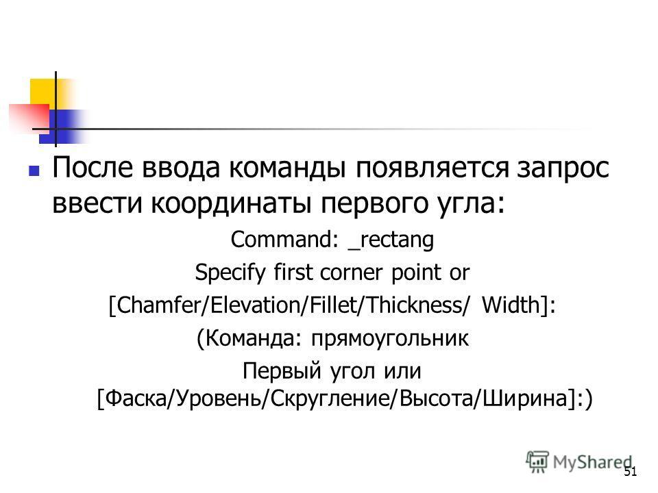 После ввода команды появляется запрос ввести координаты первого угла: Command: _rectang Specify first corner point or [Chamfer/Elevation/Fillet/Thickness/ Width]: (Команда: прямоугольник Первый угол или [Фаска/Уровень/Скругление/Высота/Ширина]:) 51