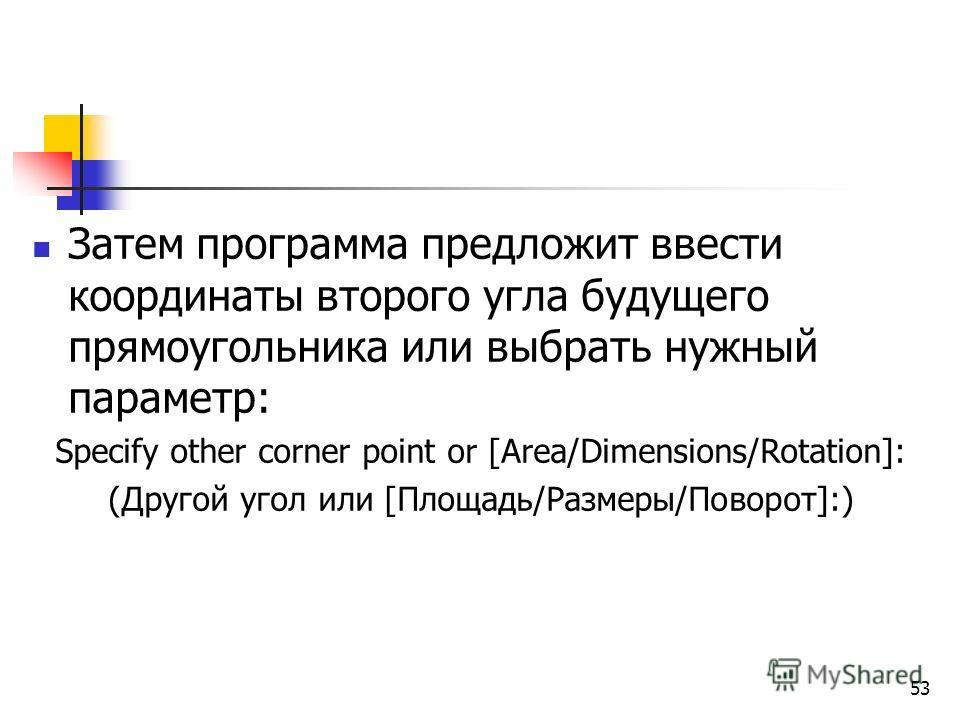 Затем программа предложит ввести координаты второго угла будущего прямоугольника или выбрать нужный параметр: Specify other corner point or [Area/Dimensions/Rotation]: (Другой угол или [Площадь/Размеры/Поворот]:) 53
