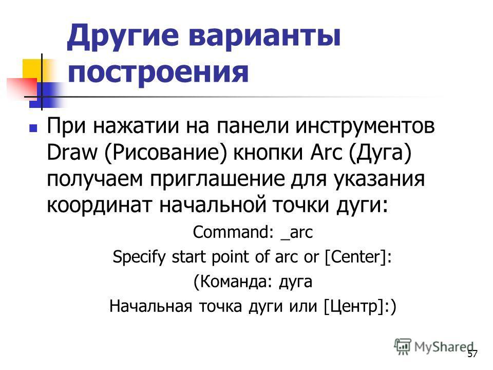Другие варианты построения При нажатии на панели инструментов Draw (Рисование) кнопки Arc (Дуга) получаем приглашение для указания координат начальной точки дуги: Command: _arc Specify start point of arc or [Center]: (Команда: дуга Начальная точка ду