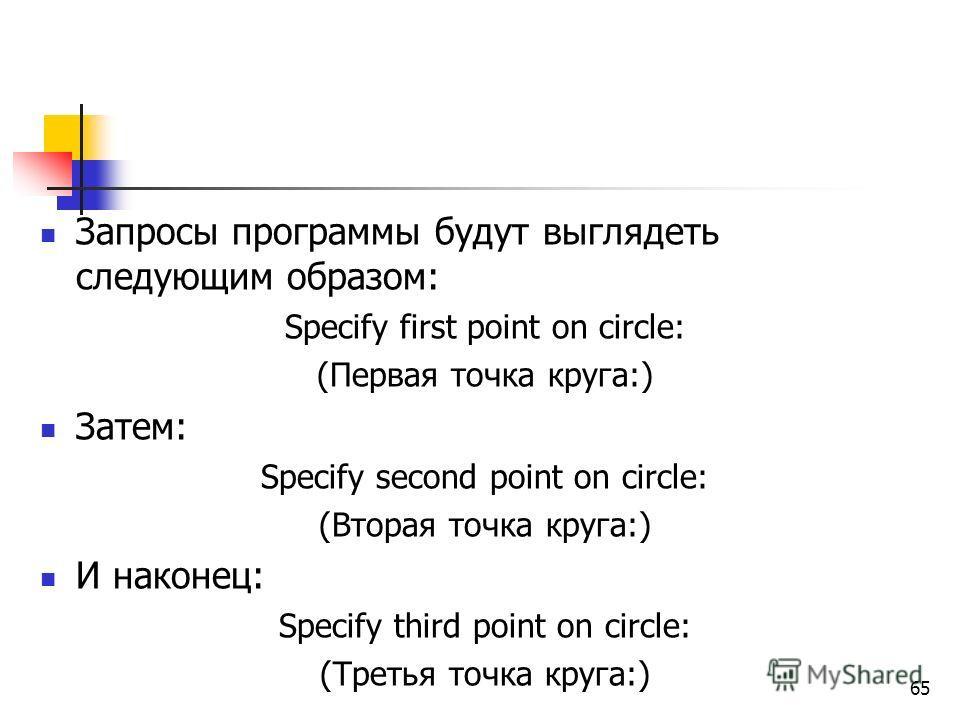 Запросы программы будут выглядеть следующим образом: Specify first point on circle: (Первая точка круга:) Затем: Specify second point on circle: (Вторая точка круга:) И наконец: Specify third point on circle: (Третья точка круга:) 65