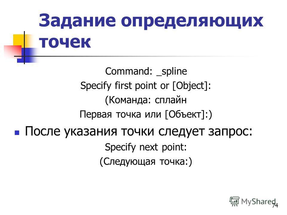 Задание определяющих точек Command: _spline Specify first point or [Object]: (Команда: сплайн Первая точка или [Объект]:) После указания точки следует запрос: Specify next point: (Следующая точка:) 74