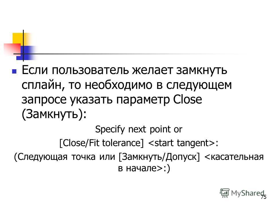 Если пользователь желает замкнуть сплайн, то необходимо в следующем запросе указать параметр Close (Замкнуть): Specify next point or [Close/Fit tolerance] : (Следующая точка или [Замкнуть/Допуск] :) 75
