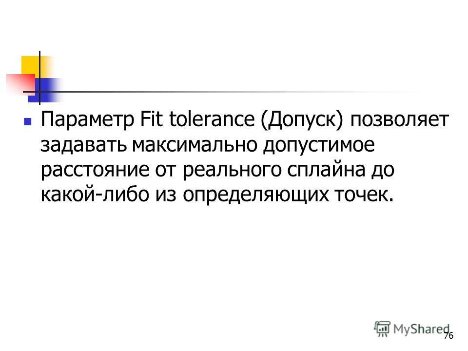 Параметр Fit tolerance (Допуск) позволяет задавать максимально допустимое расстояние от реального сплайна до какой-либо из определяющих точек. 76