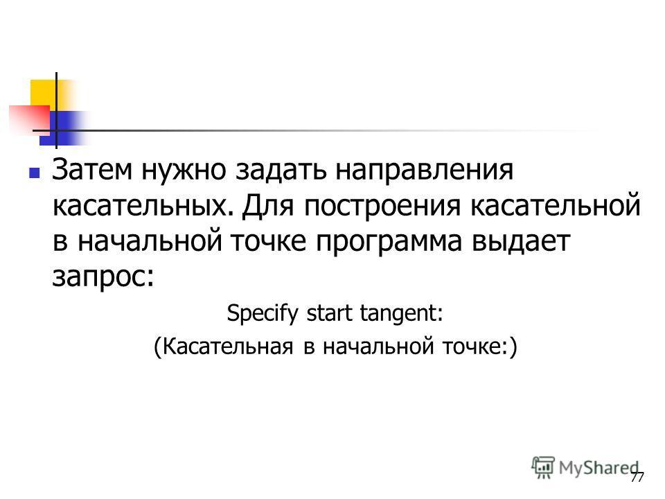 Затем нужно задать направления касательных. Для построения касательной в начальной точке программа выдает запрос: Specify start tangent: (Касательная в начальной точке:) 77