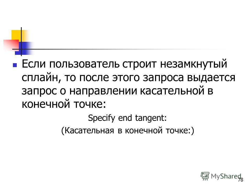 Если пользователь строит незамкнутый сплайн, то после этого запроса выдается запрос о направлении касательной в конечной точке: Specify end tangent: (Касательная в конечной точке:) 78
