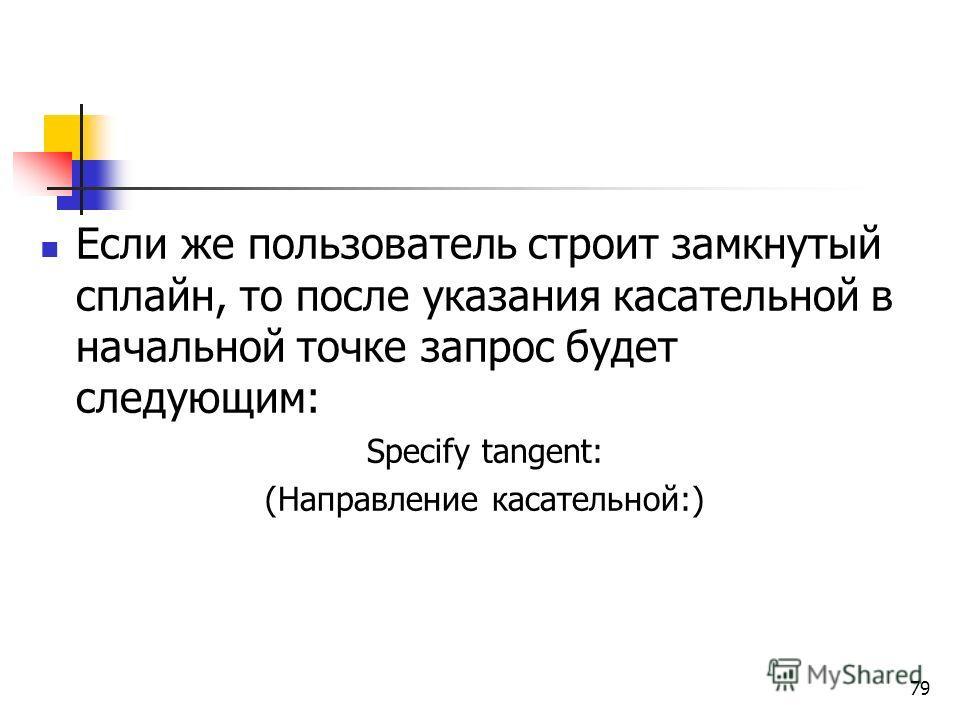 Если же пользователь строит замкнутый сплайн, то после указания касательной в начальной точке запрос будет следующим: Specify tangent: (Направление касательной:) 79