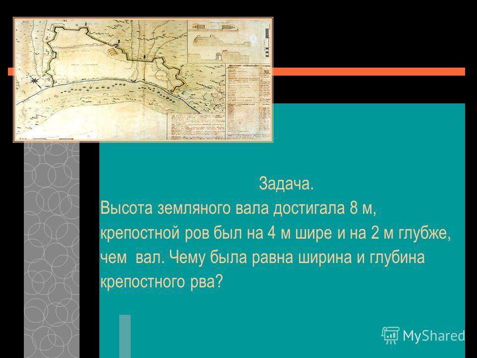 Задача. Высота земляного вала достигала 8 м, крепостной ров был на 4 м шире и на 2 м глубже, чем вал. Чему была равна ширина и глубина крепостного рва?