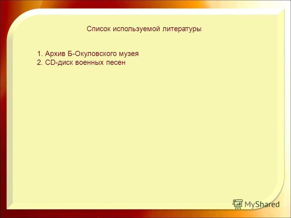 Список используемой литературы 1. Архив Б-Окуловского музея 2. CD-диск военных песен
