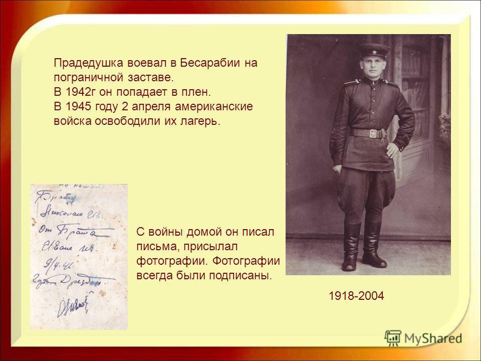 1918-2004 Прадедушка воевал в Бесарабии на пограничной заставе. В 1942 г он попадает в плен. В 1945 году 2 апреля американские войска освободили их лагерь. С войны домой он писал письма, присылал фотографии. Фотографии всегда были подписаны.
