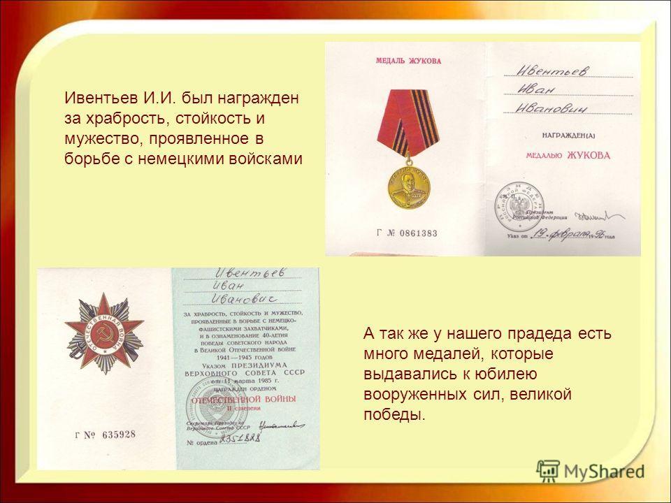 Ивентьев И.И. был награжден за храбрость, стойкость и мужество, проявленное в борьбе с немецкими войсками А так же у нашего прадеда есть много медалей, которые выдавались к юбилею вооруженных сил, великой победы.