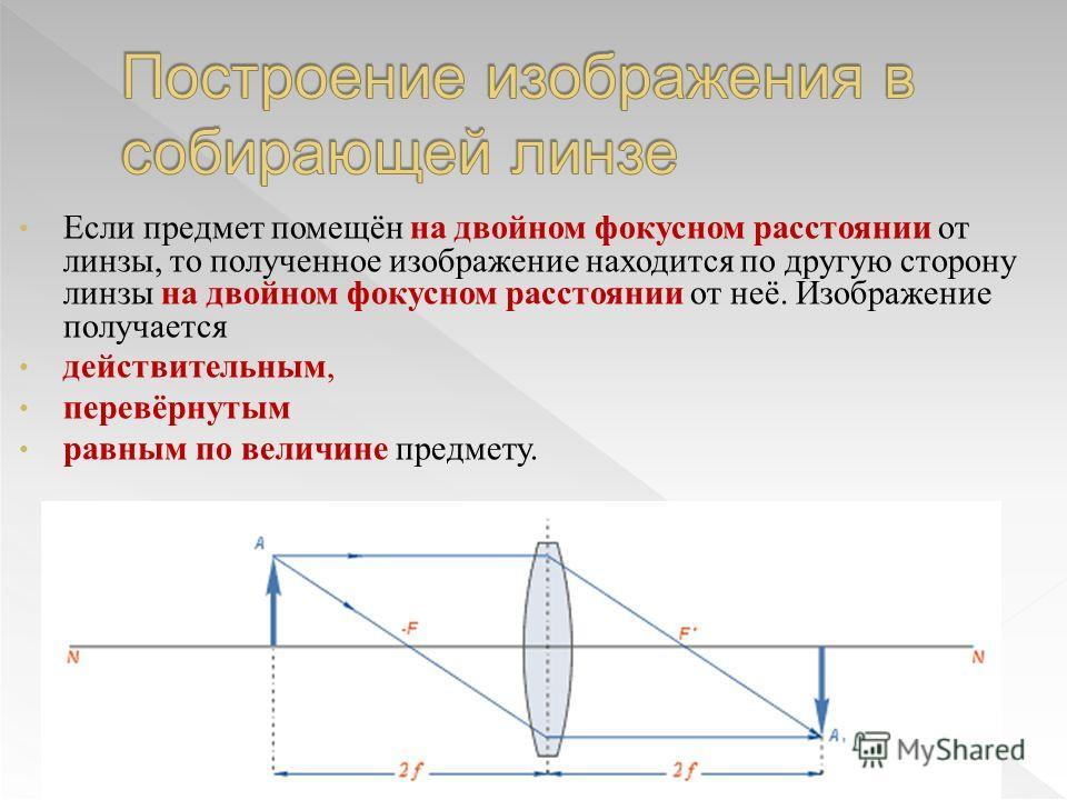 Если предмет помещён на двойном фокусном расстоянии от линзы, то полученное изображение находится по другую сторону линзы на двойном фокусном расстоянии от неё. Изображение получается действительным, перевёрнутым равным по величине предмету.