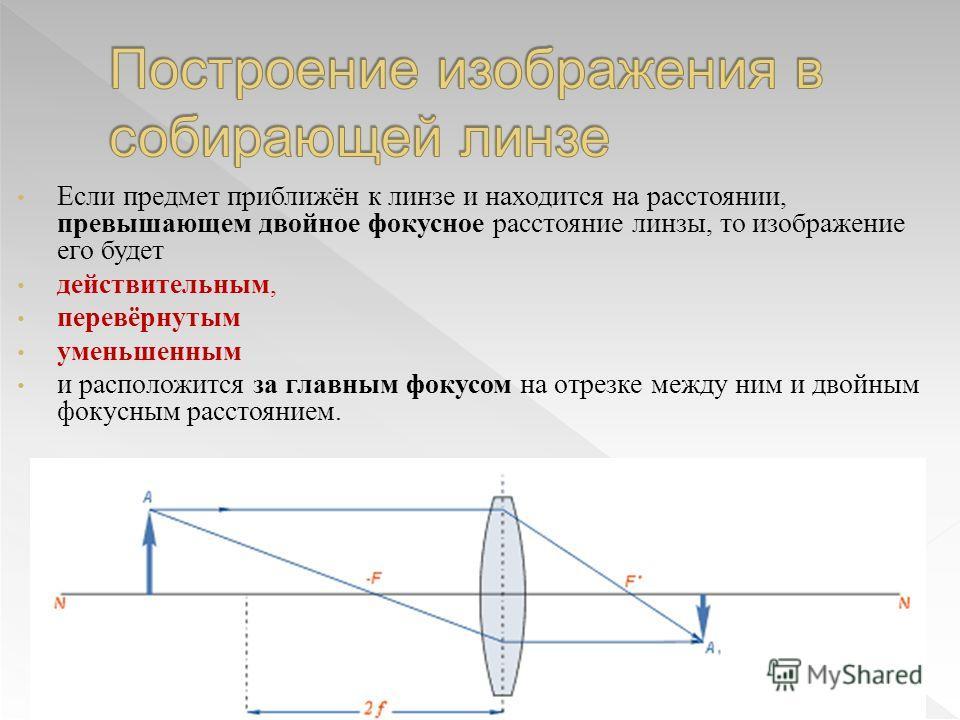 Если предмет приближён к линзе и находится на расстоянии, превышающем двойное фокусное расстояние линзы, то изображение его будет действительным, перевёрнутым уменьшенным и расположится за главным фокусом на отрезке между ним и двойным фокусным расст