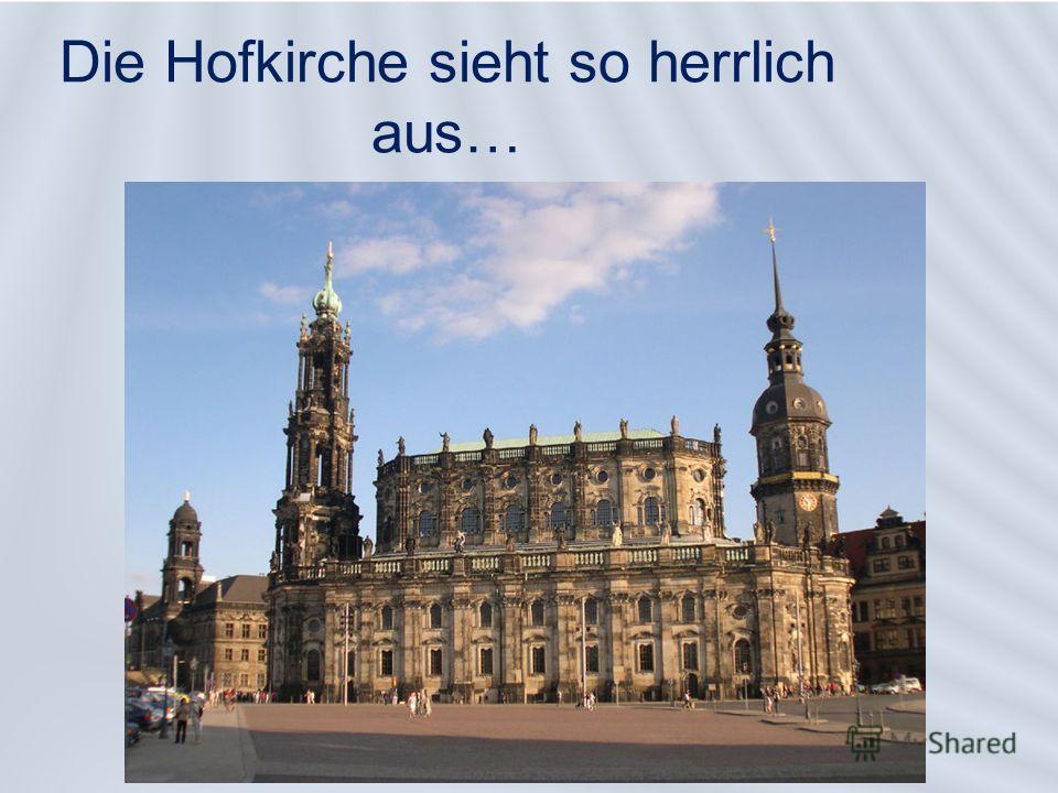 Die Hofkirche sieht so herrlich aus…