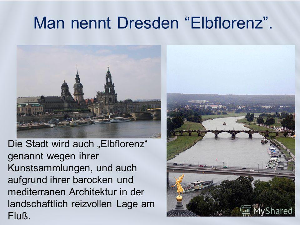 Man nennt Dresden Elbflorenz. Die Stadt wird auch Elbflorenz genannt wegen ihrer Kunstsammlungen, und auch aufgrund ihrer barocken und mediterranen Architektur in der landschaftlich reizvollen Lage am Fluß.