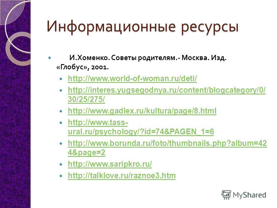 Информационные ресурсы И. Хоменко. Советы родителям.- Москва. Изд. « Глобус », 2001. http://www.world-of-woman.ru/deti/ http://interes.yugsegodnya.ru/content/blogcategory/0/ 30/25/275/ http://interes.yugsegodnya.ru/content/blogcategory/0/ 30/25/275/