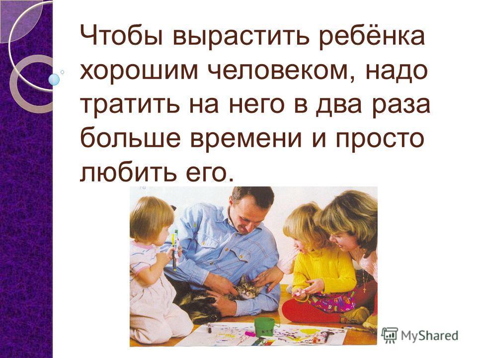 Чтобы вырастить ребёнка хорошим человеком, надо тратить на него в два раза больше времени и просто любить его.