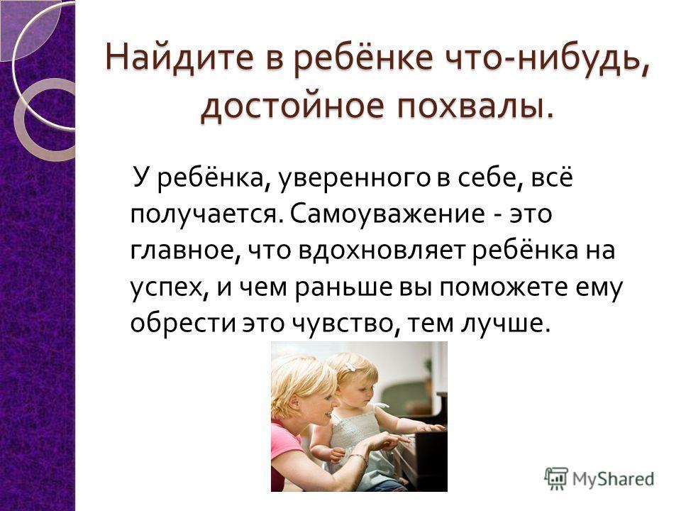 Найдите в ребёнке что - нибудь, достойное похвалы. У ребёнка, уверенного в себе, всё получается. Самоуважение - это главное, что вдохновляет ребёнка на успех, и чем раньше вы поможете ему обрести это чувство, тем лучше.