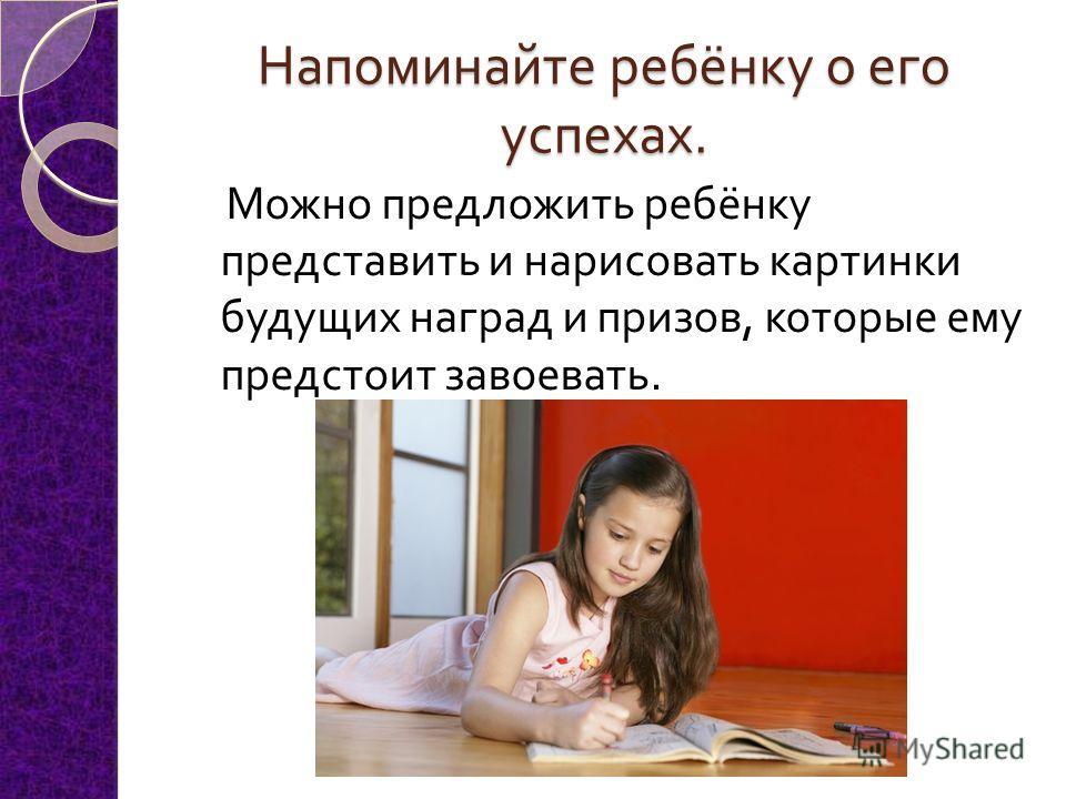Напоминайте ребёнку о его успехах. Можно предложить ребёнку представить и нарисовать картинки будущих наград и призов, которые ему предстоит завоевать.
