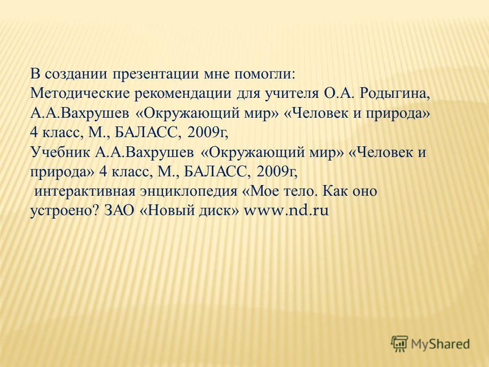В создании презентации мне помогли: Методические рекомендации для учителя О.А. Родыгина, А.А.Вахрушев «Окружающий мир» «Человек и природа» 4 класс, М., БАЛАСС, 2009 г, Учебник А.А.Вахрушев «Окружающий мир» «Человек и природа» 4 класс, М., БАЛАСС, 200