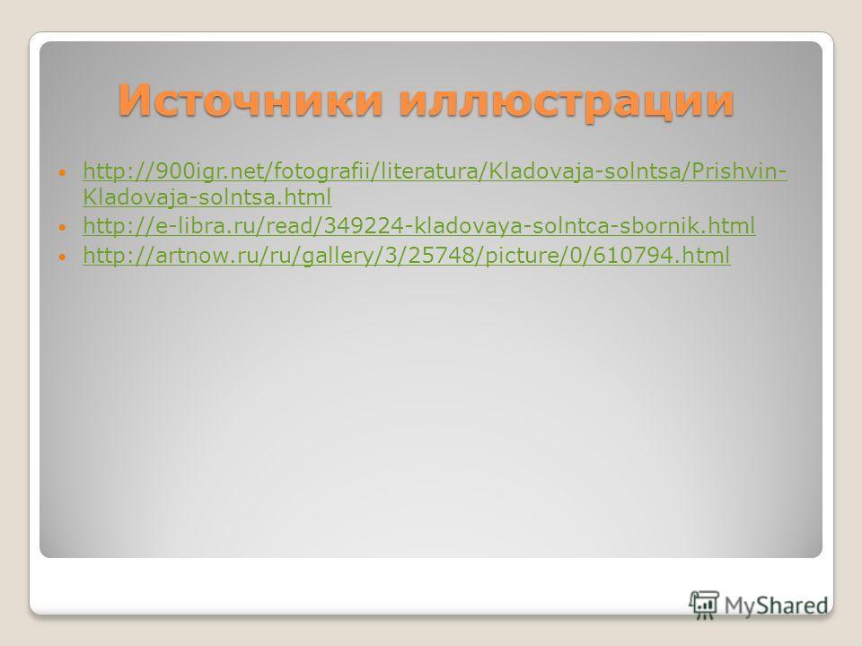 Источники иллюстрации http://900igr.net/fotografii/literatura/Kladovaja-solntsa/Prishvin- Kladovaja-solntsa.html http://900igr.net/fotografii/literatura/Kladovaja-solntsa/Prishvin- Kladovaja-solntsa.html http://e-libra.ru/read/349224-kladovaya-solntc
