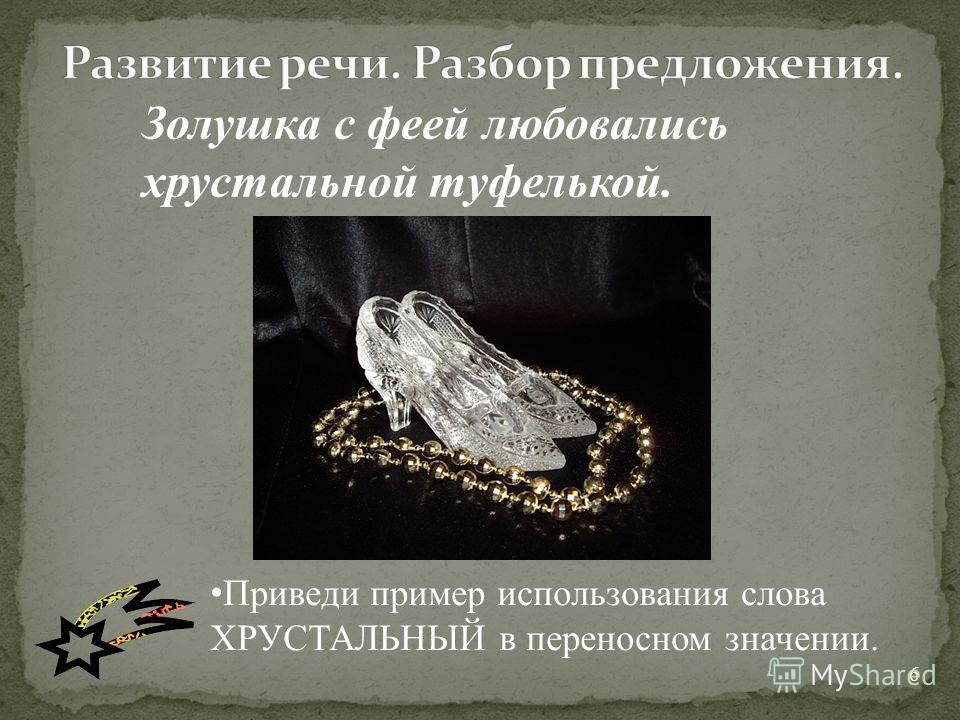 6 Золушка с феей любовались хрустальной туфелькой. Приведи пример использования слова ХРУСТАЛЬНЫЙ в переносном значении.