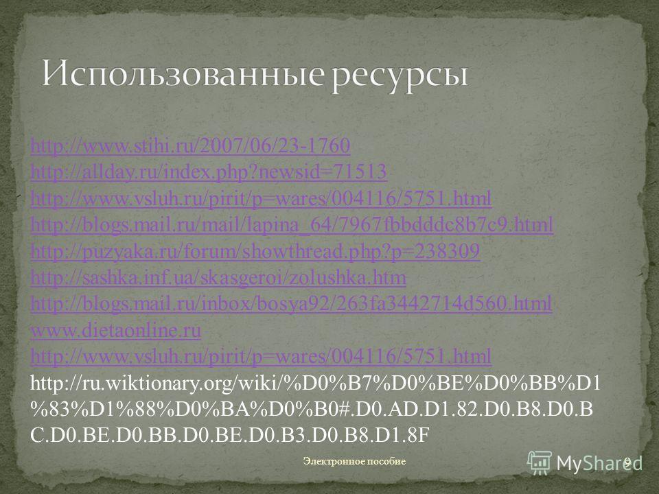 Электронное пособие 9 http://www.stihi.ru/2007/06/23-1760 http://allday.ru/index.php?newsid=71513 http://www.vsluh.ru/pirit/p=wares/004116/5751. html http://blogs.mail.ru/mail/lapina_64/7967fbbdddc8b7c9. html http://puzyaka.ru/forum/showthread.php?p=