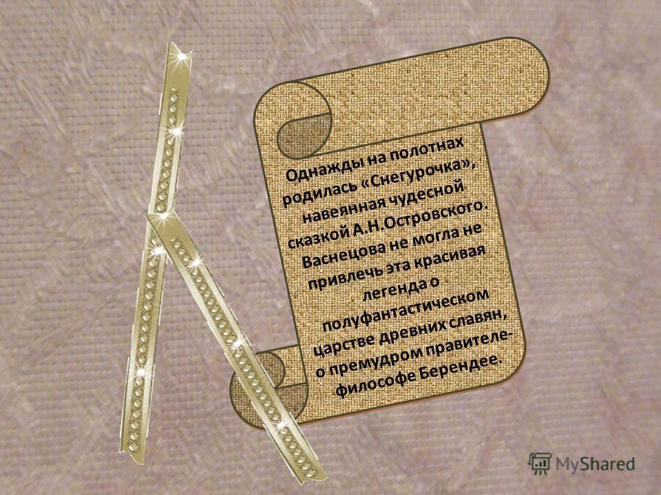 Однажды на полотнах родилась «Снегурочка», навеянная чудесной сказкой А.Н.Островского. Васнецова не могла не привлечь эта красивая легенда о полуфантастическом царстве древних славян, о премудром правителе- философе Берендее.