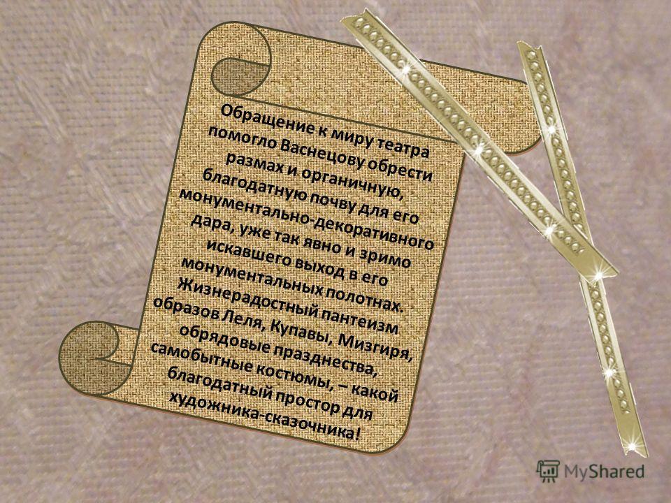 Обращение к миру театра помогло Васнецову обрести размах и органичную, благодатную почву для его монументально-декоративного дара, уже так явно и зримо искавшего выход в его монументальных полотнах. Жизнерадостный пантеизм образов Леля, Купавы, Мизги