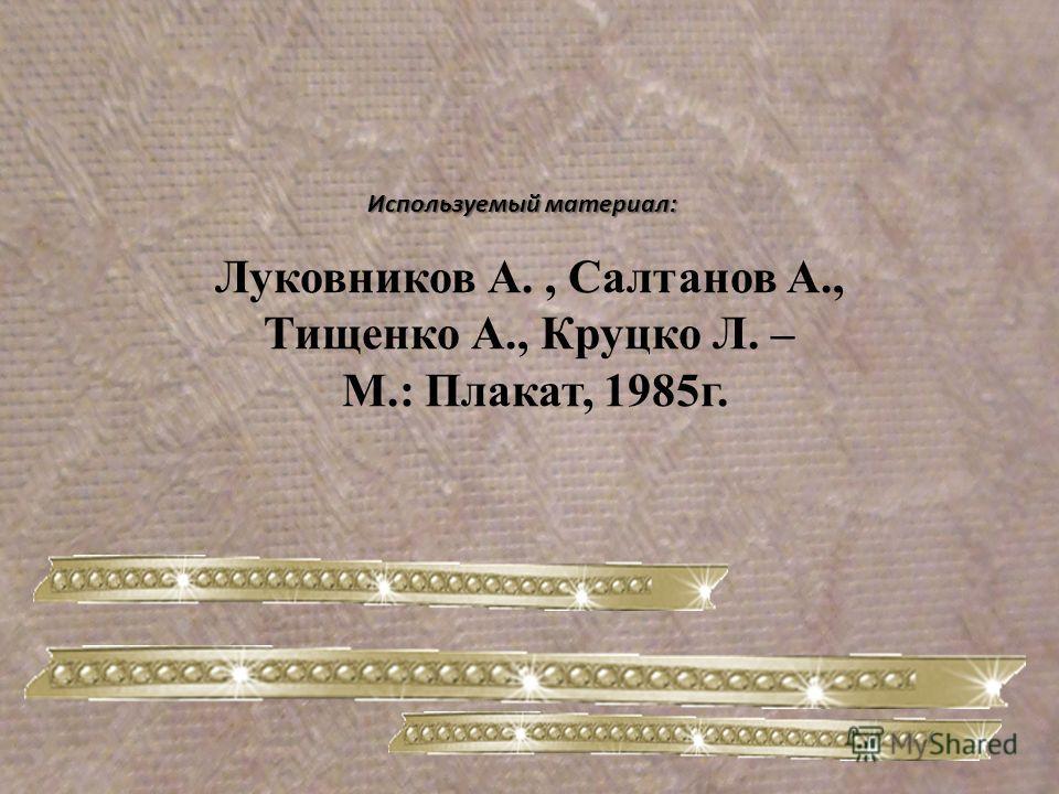 Используемый материал: Луковников А., Салтанов А., Тищенко А., Круцко Л. – М.: Плакат, 1985 г.