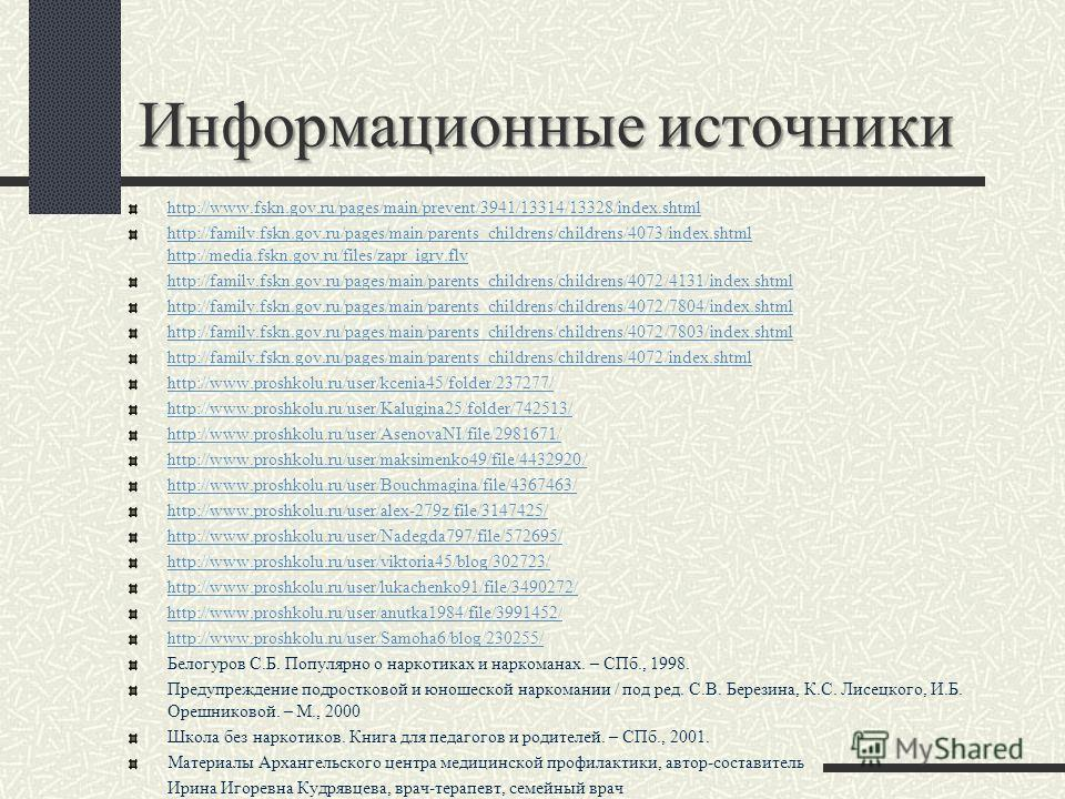 Информационные источники http://www.fskn.gov.ru/pages/main/prevent/3941/13314/13328/index.shtml http://family.fskn.gov.ru/pages/main/parents_childrens/childrens/4073/index.shtml http://media.fskn.gov.ru/files/zapr_igry.flv http://family.fskn.gov.ru/p