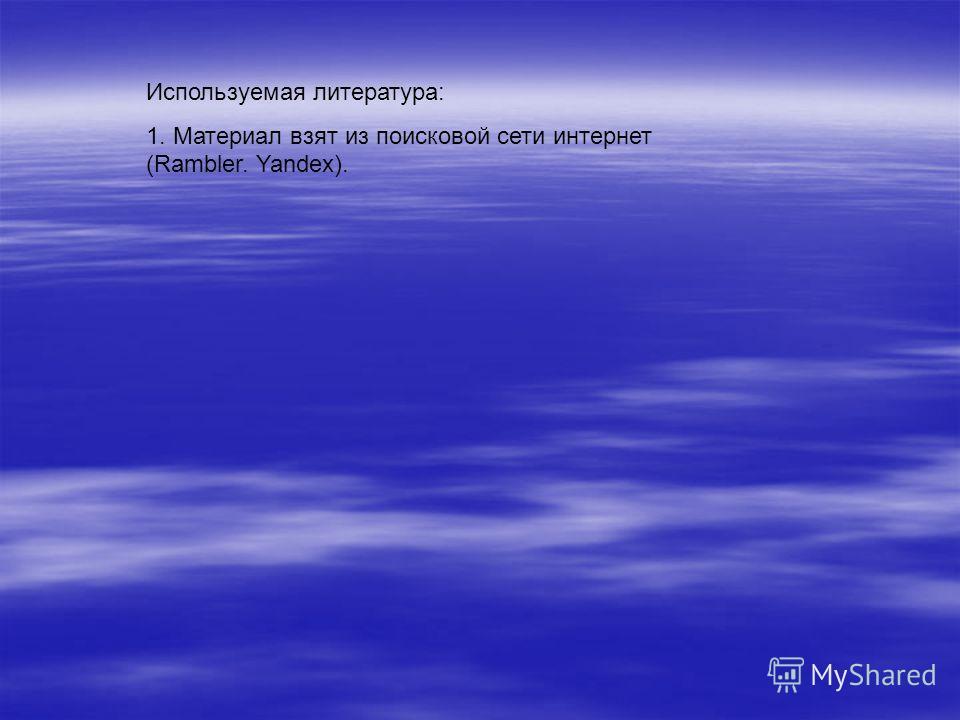 Используемая литература: 1. Материал взят из поисковой сети интернет (Rambler. Yandex).