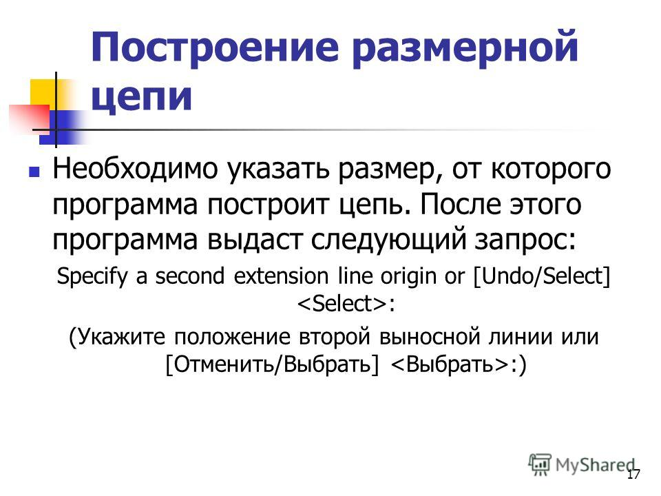 Построение размерной цепи Необходимо указать размер, от которого программа построит цепь. После этого программа выдаст следующий запрос: Specify a second extension line origin or [Undo/Select] : (Укажите положение второй выносной линии или [Отменить/
