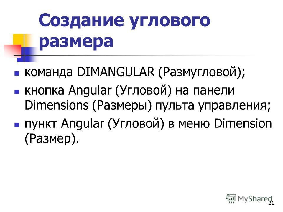 Создание углового размера команда DIMANGULAR (Размугловой); кнопка Angular (Угловой) на панели Dimensions (Размеры) пульта управления; пункт Angular (Угловой) в меню Dimension (Размер). 21