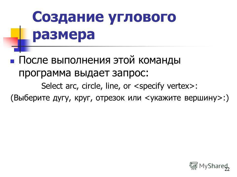 Создание углового размера После выполнения этой команды программа выдает запрос: Select arc, circle, line, or : (Выберите дугу, круг, отрезок или :) 22