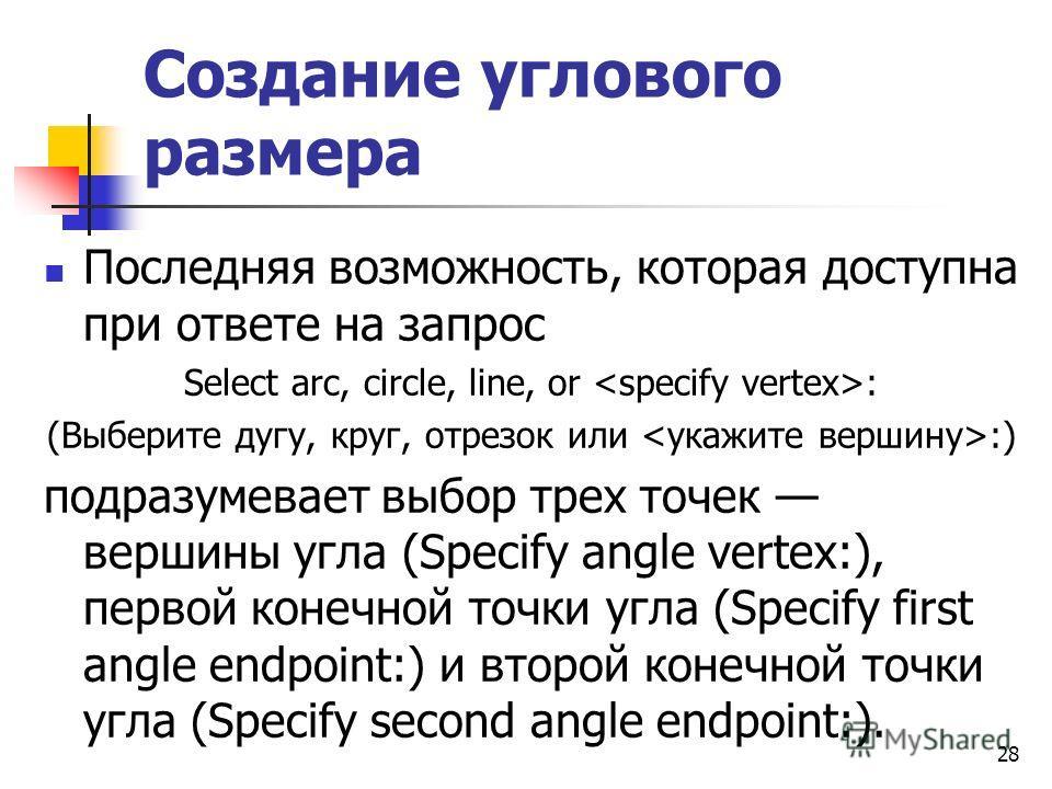 Создание углового размера Последняя возможность, которая доступна при ответе на запрос Select arc, circle, line, or : (Выберите дугу, круг, отрезок или :) подразумевает выбор трех точек вершины угла (Specify angle vertex:), первой конечной точки угла