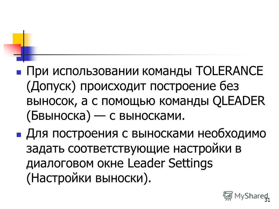 При использовании команды TOLERANCE (Допуск) происходит построение без выносок, а с помощью команды QLEADER (Бвыноска) с выносками. Для построения с выносками необходимо задать соответствующие настройки в диалоговом окне Leader Settings (Настройки вы