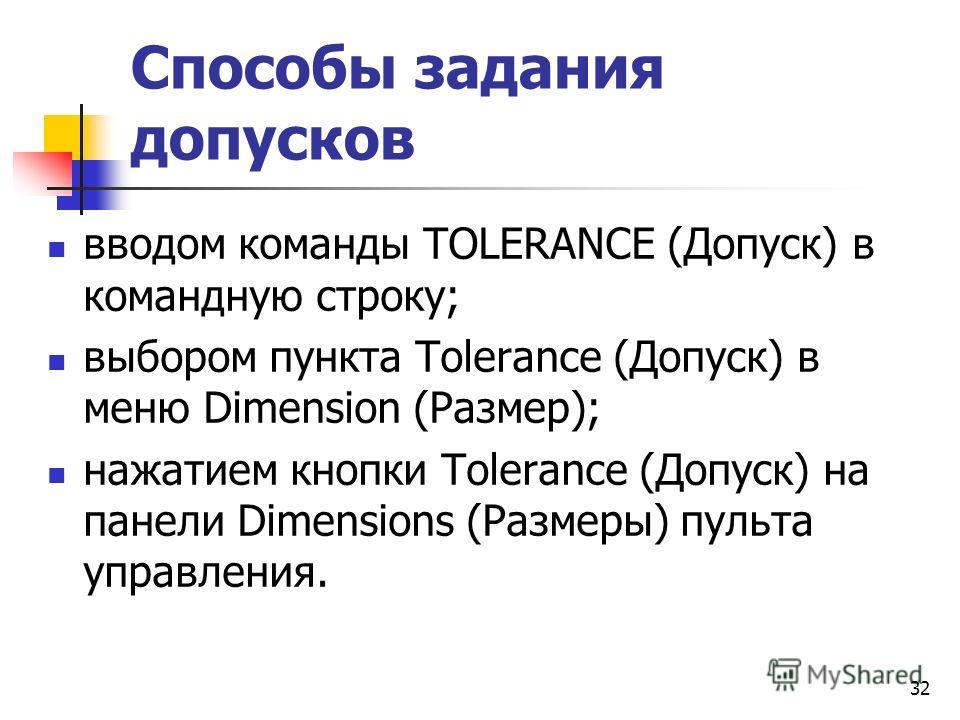 Способы задания допусков вводом команды TOLERANCE (Допуск) в командную строку; выбором пункта Tolerance (Допуск) в меню Dimension (Размер); нажатием кнопки Tolerance (Допуск) на панели Dimensions (Размеры) пульта управления. 32