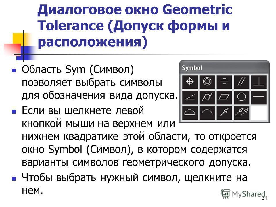 Диалоговое окно Geometric Tolerance (Допуск формы и расположения) Область Sym (Символ) позволяет выбрать символы для обозначения вида допуска. Если вы щелкнете левой кнопкой мыши на верхнем или нижнем квадратике этой области, то откроется окно Symbol