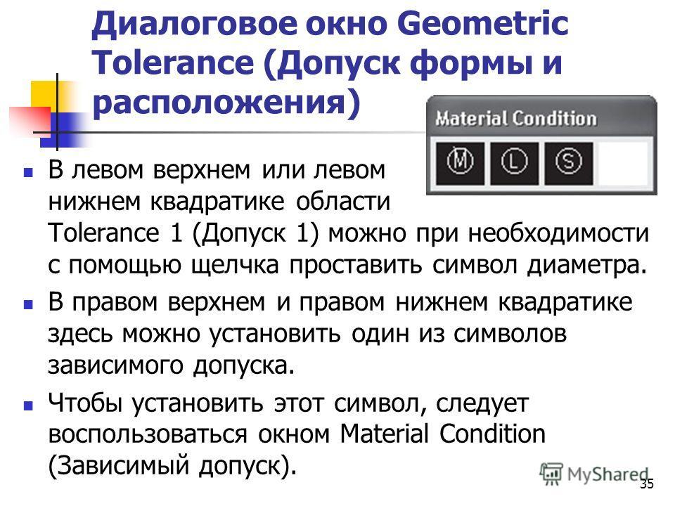 Диалоговое окно Geometric Tolerance (Допуск формы и расположения) В левом верхнем или левом нижнем квадратике области Tolerance 1 (Допуск 1) можно при необходимости с помощью щелчка проставить символ диаметра. В правом верхнем и правом нижнем квадрат