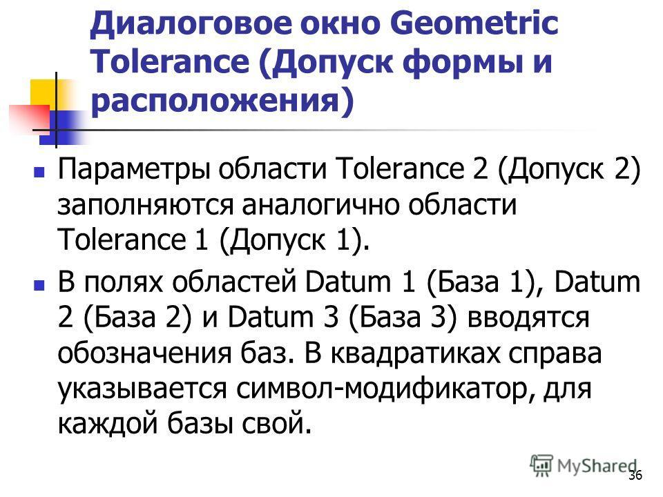 Диалоговое окно Geometric Tolerance (Допуск формы и расположения) Параметры области Tolerance 2 (Допуск 2) заполняются аналогично области Tolerance 1 (Допуск 1). В полях областей Datum 1 (База 1), Datum 2 (База 2) и Datum 3 (База 3) вводятся обозначе