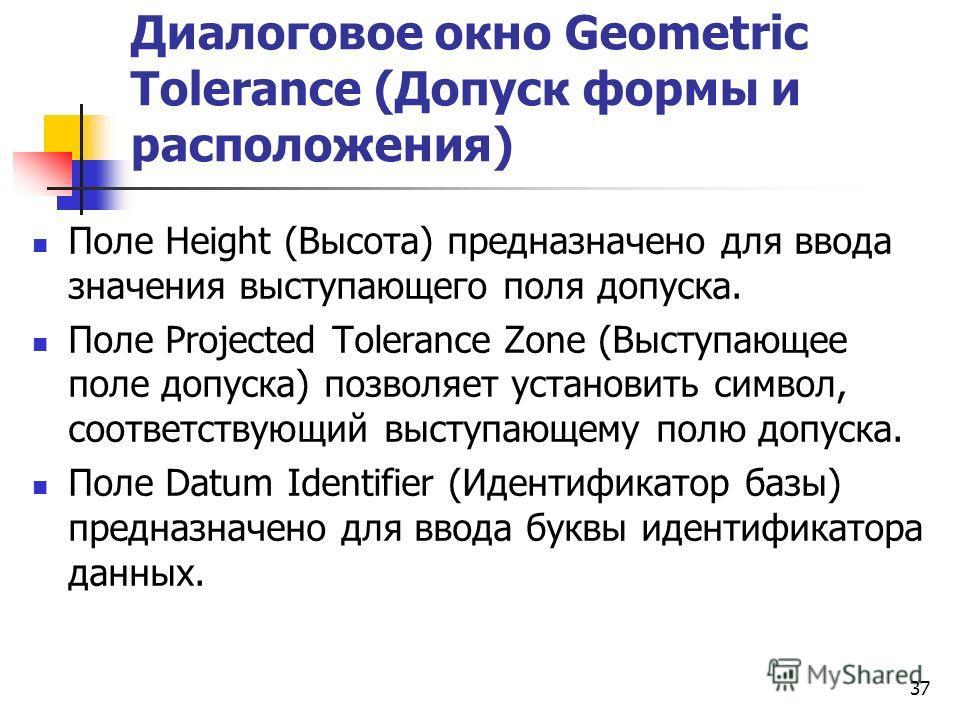 Диалоговое окно Geometric Tolerance (Допуск формы и расположения) Поле Height (Высота) предназначено для ввода значения выступающего поля допуска. Поле Projected Tolerance Zone (Выступающее поле допуска) позволяет установить символ, соответствующий в