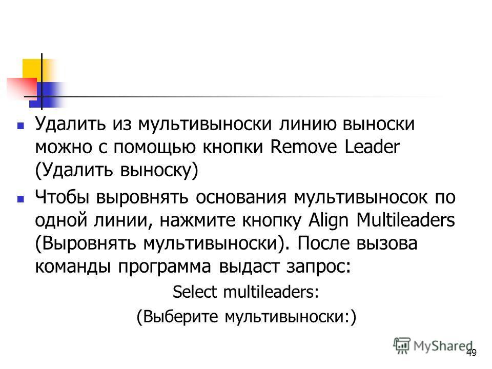 Удалить из мультивыноски линию выноски можно с помощью кнопки Remove Leader (Удалить выноску) Чтобы выровнять основания мультивыносок по одной линии, нажмите кнопку Align Multileaders (Выровнять мультивыноски). После вызова команды программа выдаст з