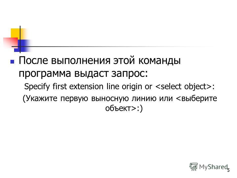 После выполнения этой команды программа выдаст запрос: Specify first extension line origin or : (Укажите первую выносную линию или :) 5