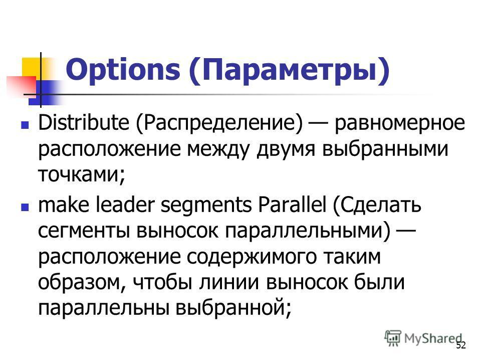 Options (Параметры) Distribute (Распределение) равномерное расположение между двумя выбранными точками; make leader segments Parallel (Сделать сегменты выносок параллельными) расположение содержимого таким образом, чтобы линии выносок были параллельн