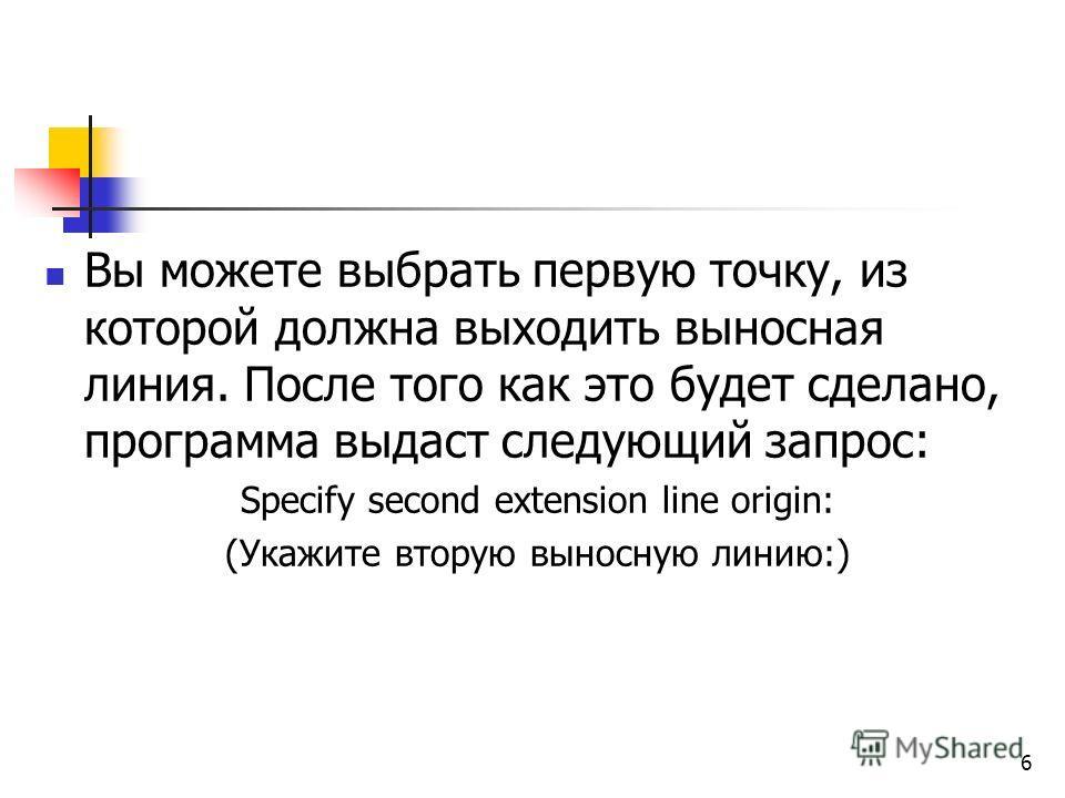 Вы можете выбрать первую точку, из которой должна выходить выносная линия. После того как это будет сделано, программа выдаст следующий запрос: Specify second extension line origin: (Укажите вторую выносную линию:) 6