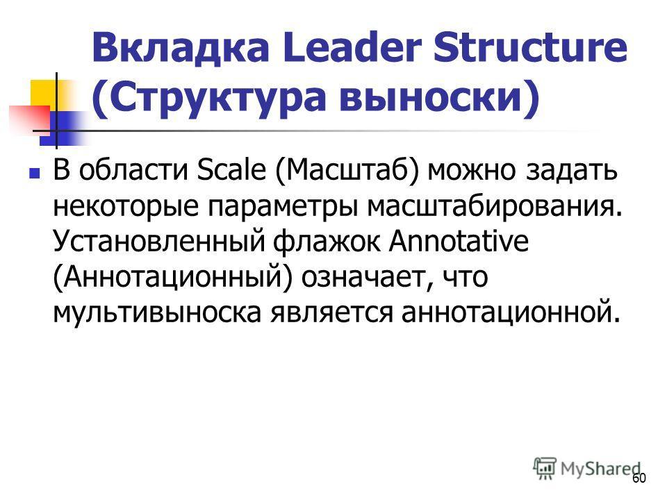 Вкладка Leader Structure (Структура выноски) В области Scale (Масштаб) можно задать некоторые параметры масштабирования. Установленный флажок Annotative (Аннотационный) означает, что мультивыноска является аннотационной. 60