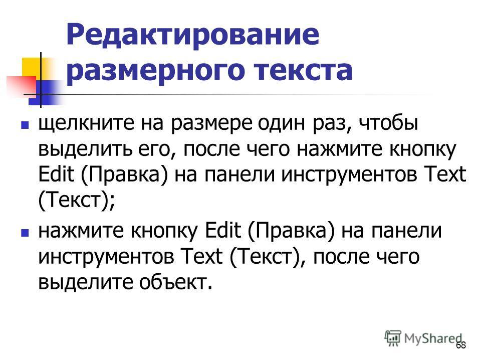 Редактирование размерного текста щелкните на размере один раз, чтобы выделить его, после чего нажмите кнопку Edit (Правка) на панели инструментов Text (Текст); нажмите кнопку Edit (Правка) на панели инструментов Text (Текст), после чего выделите объе
