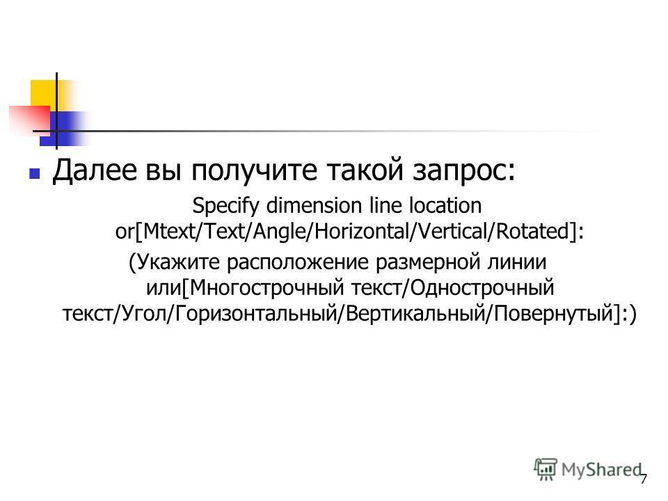 Далее вы получите такой запрос: Specify dimension line location or[Mtext/Text/Angle/Horizontal/Vertical/Rotated]: (Укажите расположение размерной линии или[Многострочный текст/Однострочный текст/Угол/Горизонтальный/Вертикальный/Повернутый]:) 7