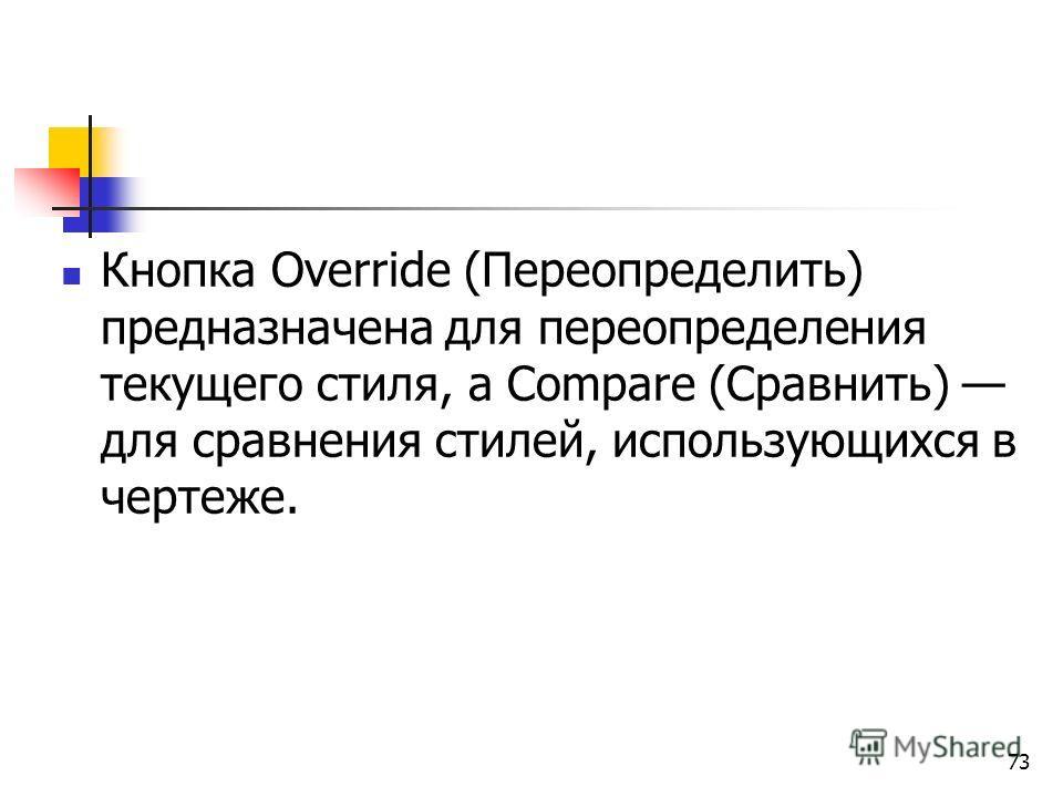 Кнопка Override (Переопределить) предназначена для переопределения текущего стиля, а Compare (Сравнить) для сравнения стилей, использующихся в чертеже. 73