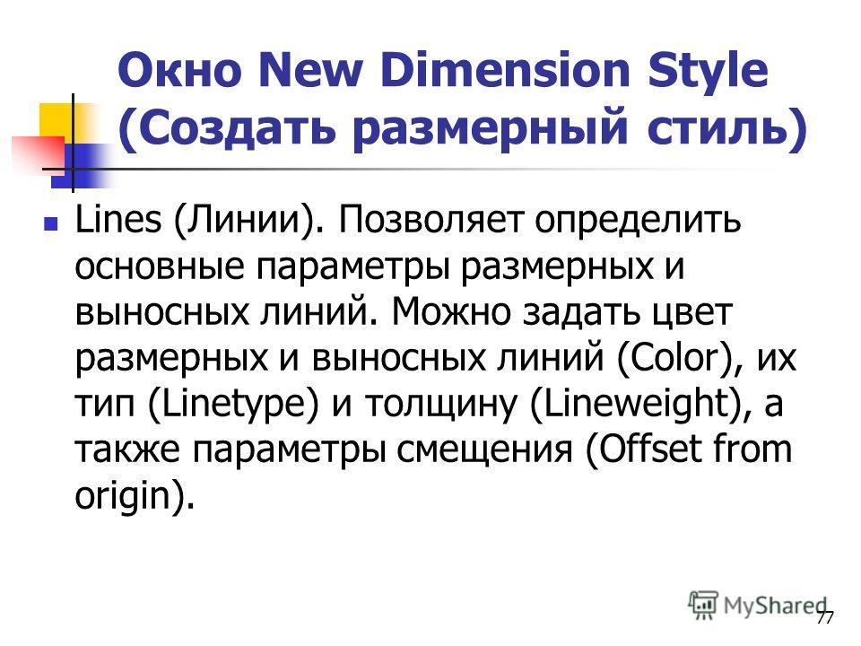 Окно New Dimension Style (Создать размерный стиль) Lines (Линии). Позволяет определить основные параметры размерных и выносных линий. Можно задать цвет размерных и выносных линий (Color), их тип (Linetype) и толщину (Lineweight), а также параметры см